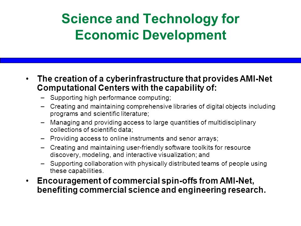Science and Technology for Economic Development The creation of a cyberinfrastructure that provides AMI-Net Computational Centers with the capability of: –Supporting high performance computing; –Creating and maintaining comprehensive libraries of digital objects including programs and scientific literature; –Managing and providing access to large quantities of multidisciplinary collections of scientific data; –Providing access to online instruments and senor arrays; –Creating and maintaining user-friendly software toolkits for resource discovery, modeling, and interactive visualization; and –Supporting collaboration with physically distributed teams of people using these capabilities.