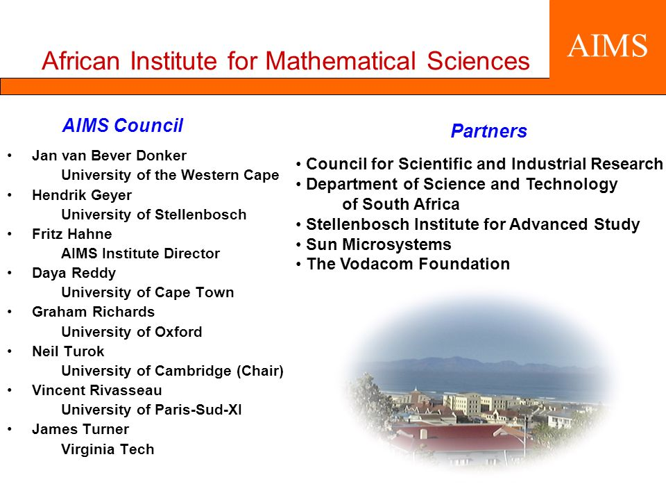 AIMS Council Jan van Bever Donker University of the Western Cape Hendrik Geyer University of Stellenbosch Fritz Hahne AIMS Institute Director Daya Reddy University of Cape Town Graham Richards University of Oxford Neil Turok University of Cambridge (Chair) Vincent Rivasseau University of Paris-Sud-XI James Turner Virginia Tech AIMS African Institute for Mathematical Sciences Partners Council for Scientific and Industrial Research Department of Science and Technology of South Africa Stellenbosch Institute for Advanced Study Sun Microsystems The Vodacom Foundation