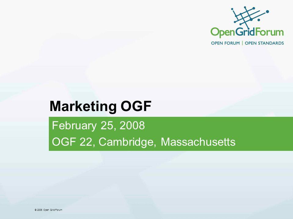 © 2006 Open Grid Forum Marketing OGF February 25, 2008 OGF 22, Cambridge, Massachusetts