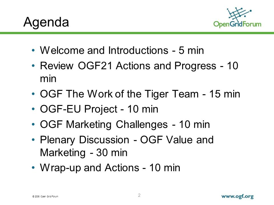 © 2006 Open Grid Forum 2 Agenda Welcome and Introductions - 5 min Review OGF21 Actions and Progress - 10 min OGF The Work of the Tiger Team - 15 min OGF-EU Project - 10 min OGF Marketing Challenges - 10 min Plenary Discussion - OGF Value and Marketing - 30 min Wrap-up and Actions - 10 min