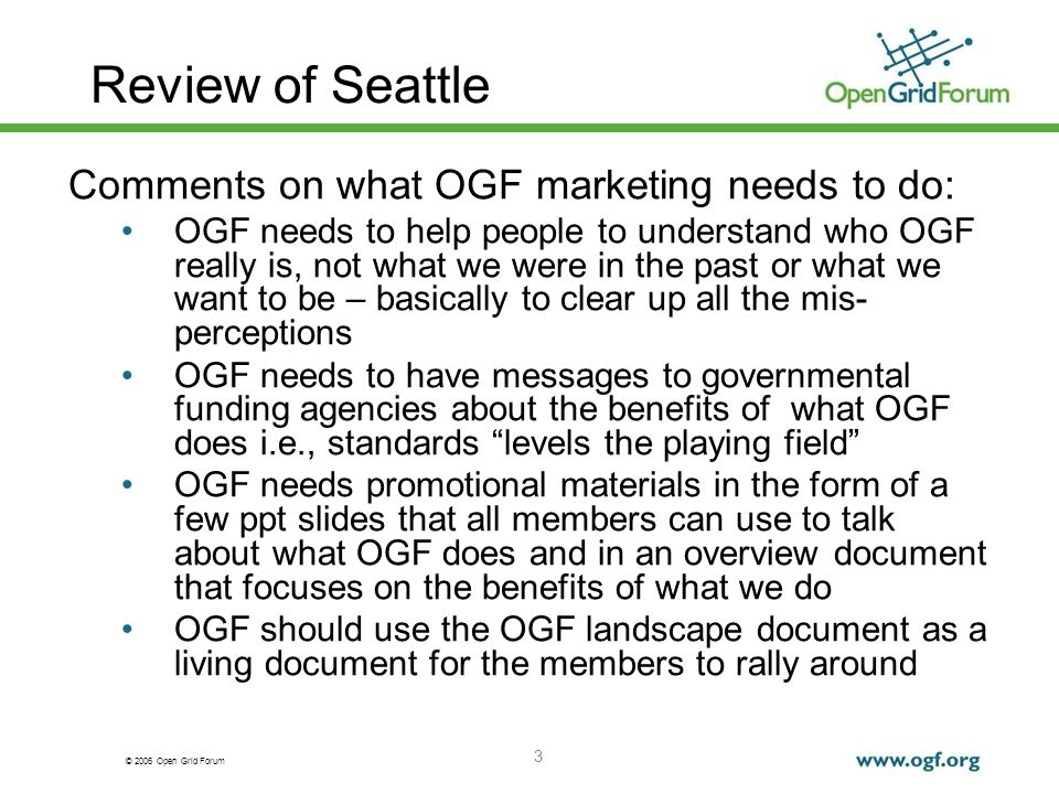 © 2006 Open Grid Forum 4 Review of Seattle Comments on crafting a macro message for OGF: Stay away from the words grid and standards What/why/how/who Example macro message: OGF creates business value and enables scientific discovery for the global, knowledge based economy through the creation of open standards and best practices (need to work in the idea of promoting the adoption of new distributed computing technologies) Check SNIA and IETF web sites for good examples of macro statements for organizations that are similar organizations Any messaging strategy need to take into account who the audience is…need micro messaging for separate audience types Discussion on train analogy (what business is OGF in)– are we in the business of laying tracks or are we in the transportation business We should focus on the products and services we produce for the macro message (3 buckets of value) and all messaging We need an elevator pitch as part of our messaging strategy