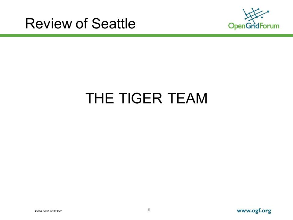 © 2006 Open Grid Forum 6 Review of Seattle THE TIGER TEAM