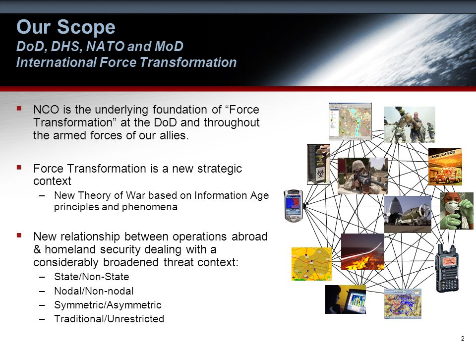 2 Our Scope DoD, DHS, NATO and MoD International Force Transformation NCO is the underlying foundation of Force Transformation at the DoD and througho