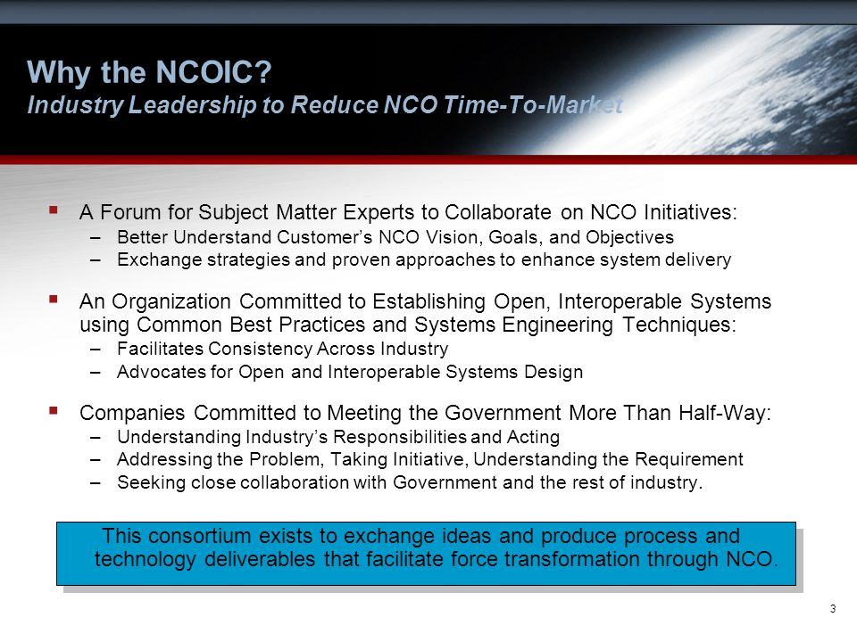 3 Why the NCOIC? Industry Leadership to Reduce NCO Time-To-Market A Forum for Subject Matter Experts to Collaborate on NCO Initiatives: –Better Unders