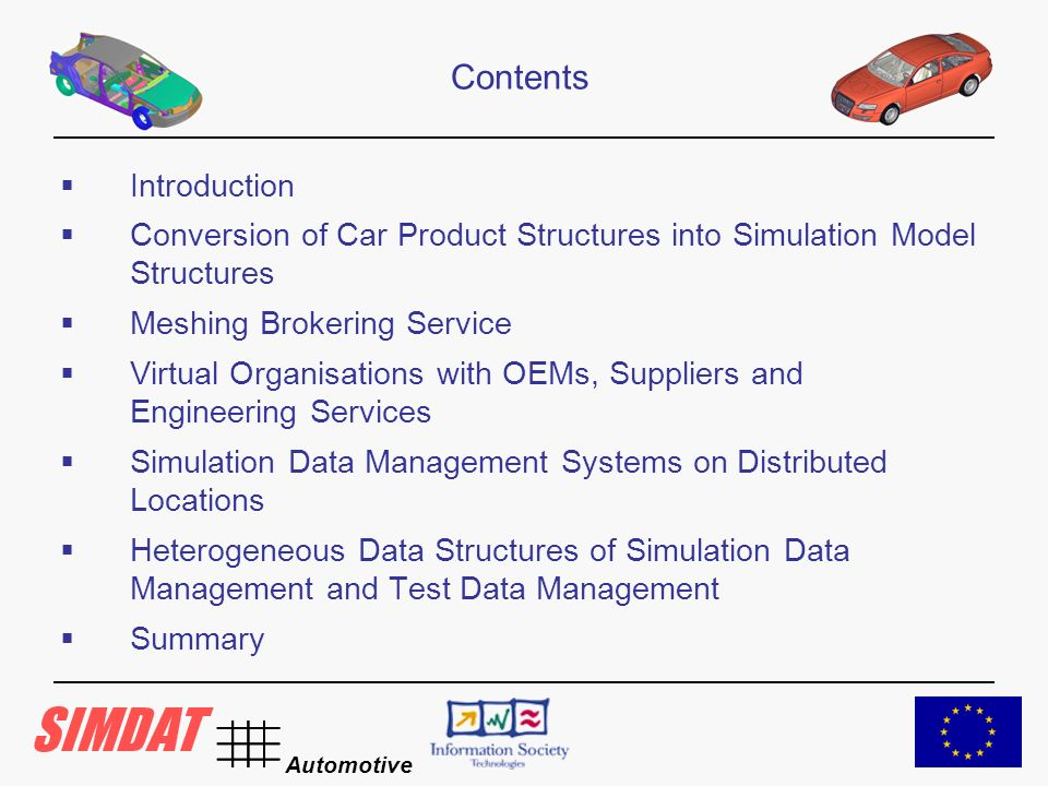 Automotive Introduction Conversion of Car Product Structures into Simulation Model Structures Meshing Brokering Service Virtual Organisations with OEMs, Suppliers and Engineering Services Simulation Data Management Systems on Distributed Locations Heterogeneous Data Structures of Simulation Data Management and Test Data Management Summary Contents