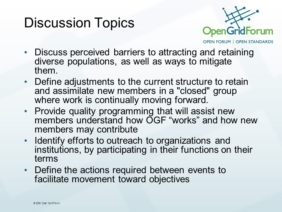 © 2006 Open Grid Forum Discussion Topics Discuss perceived barriers to attracting and retaining diverse populations, as well as ways to mitigate them.