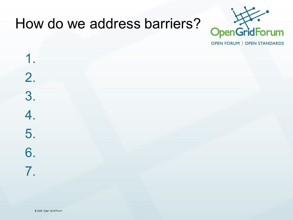© 2006 Open Grid Forum How do we address barriers 1. 2. 3. 4. 5. 6. 7.