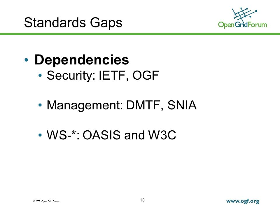© 2007 Open Grid Forum 18 Standards Gaps Dependencies Security: IETF, OGF Management: DMTF, SNIA WS-*: OASIS and W3C