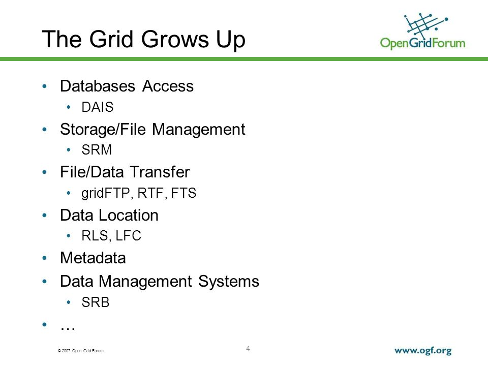 © 2007 Open Grid Forum 4 The Grid Grows Up Databases Access DAIS Storage/File Management SRM File/Data Transfer gridFTP, RTF, FTS Data Location RLS, LFC Metadata Data Management Systems SRB …