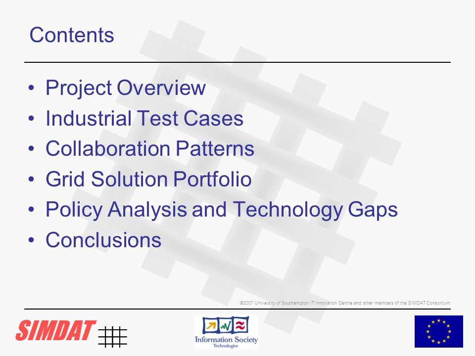 ©2007 University of Southampton IT Innovation Centre and other members of the SIMDAT Consortium Contents Project Overview Industrial Test Cases Collaboration Patterns Grid Solution Portfolio Policy Analysis and Technology Gaps Conclusions