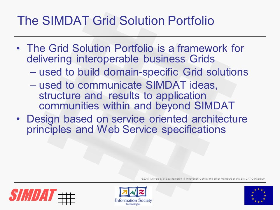 ©2007 University of Southampton IT Innovation Centre and other members of the SIMDAT Consortium The SIMDAT Grid Solution Portfolio The Grid Solution Portfolio is a framework for delivering interoperable business Grids –used to build domain-specific Grid solutions –used to communicate SIMDAT ideas, structure and results to application communities within and beyond SIMDAT Design based on service oriented architecture principles and Web Service specifications