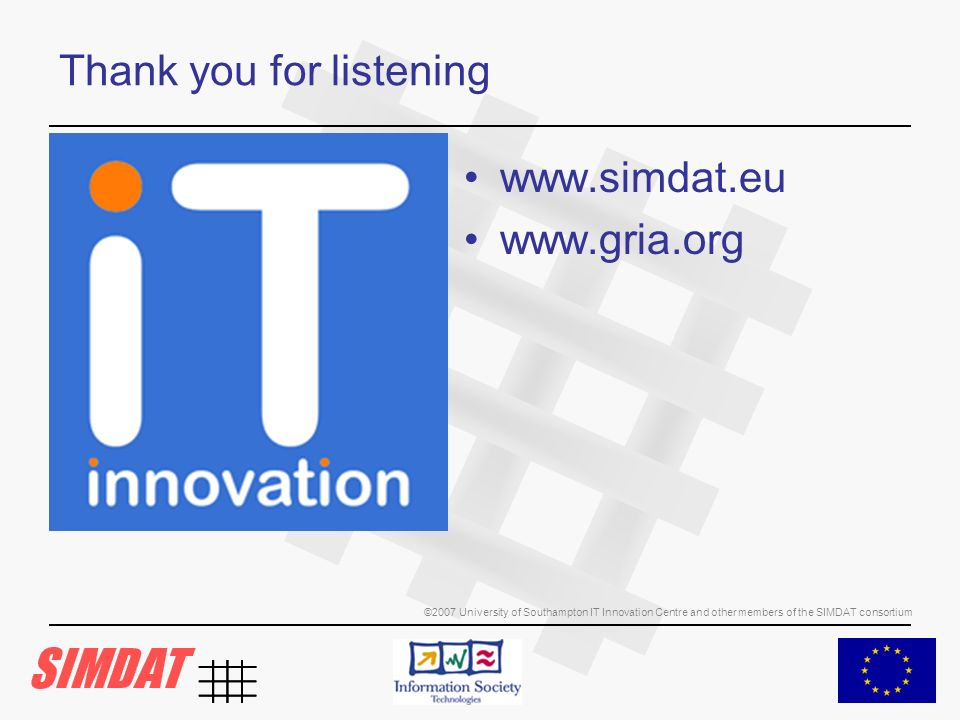©2007 University of Southampton IT Innovation Centre and other members of the SIMDAT consortium Thank you for listening www.simdat.eu www.gria.org
