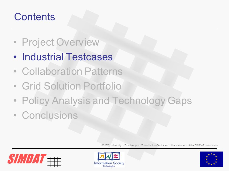 ©2007 University of Southampton IT Innovation Centre and other members of the SIMDAT consortium Contents Project Overview Industrial Testcases Collaboration Patterns Grid Solution Portfolio Policy Analysis and Technology Gaps Conclusions