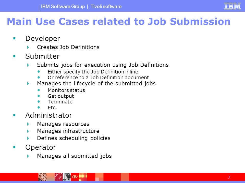 IBM Software Group | Tivoli software 3 Main Use Cases related to Job Submission Developer Creates Job Definitions Submitter Submits jobs for execution using Job Definitions Either specify the Job Definition inline Or reference to a Job Definition document Manages the lifecycle of the submitted jobs Monitors status Get output Terminate Etc.