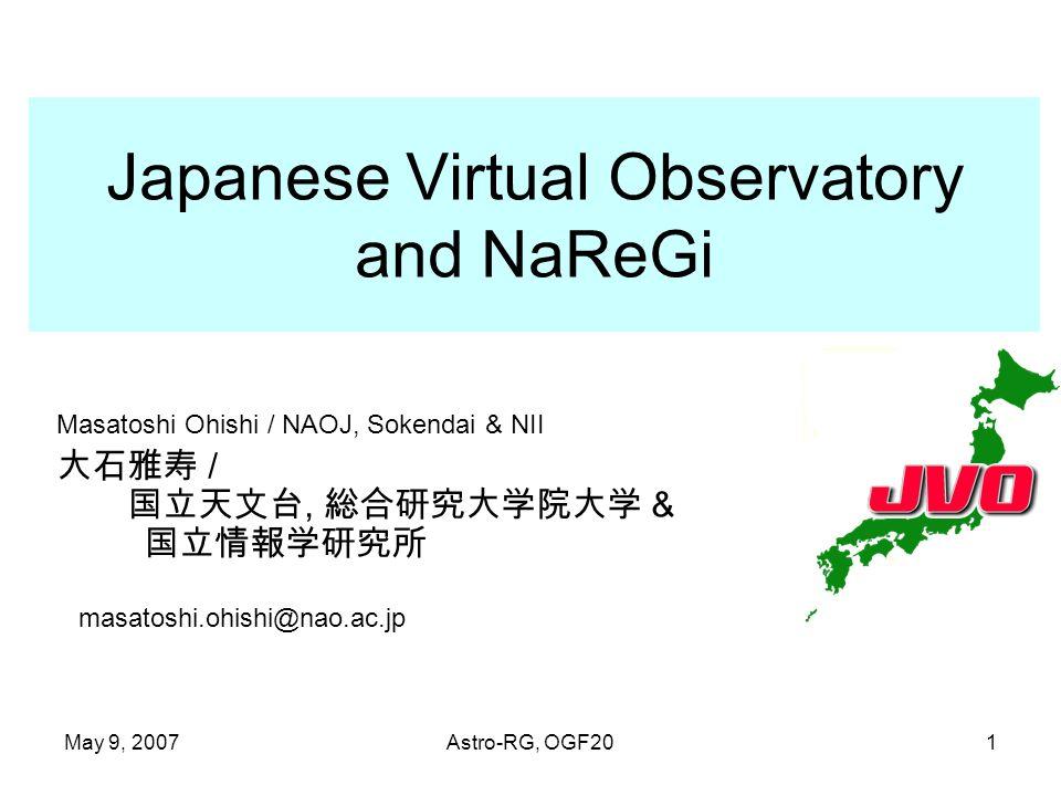 May 9, 2007Astro-RG, OGF201 Japanese Virtual Observatory and NaReGi Masatoshi Ohishi / NAOJ, Sokendai & NII /, & masatoshi.ohishi@nao.ac.jp
