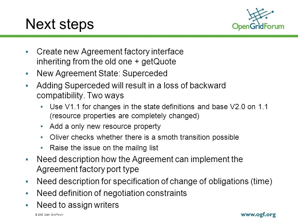 © 2006 Open Grid Forum Next steps Create new Agreement factory interface inheriting from the old one + getQuote New Agreement State: Superceded Adding Superceded will result in a loss of backward compatibility.
