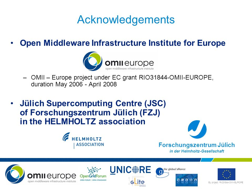 EU project: RIO31844-OMII-EUROPE Acknowledgements Open Middleware Infrastructure Institute for Europe –OMII – Europe project under EC grant RIO31844-O