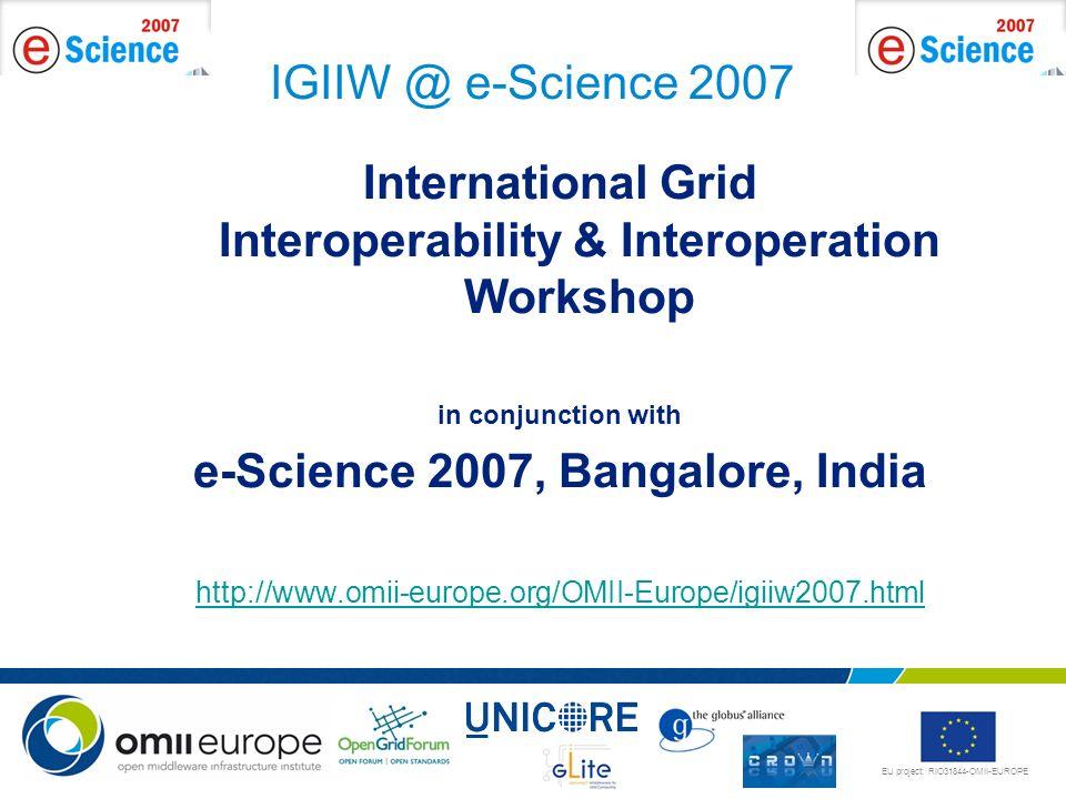 EU project: RIO31844-OMII-EUROPE IGIIW @ e-Science 2007 International Grid Interoperability & Interoperation Workshop in conjunction with e-Science 20