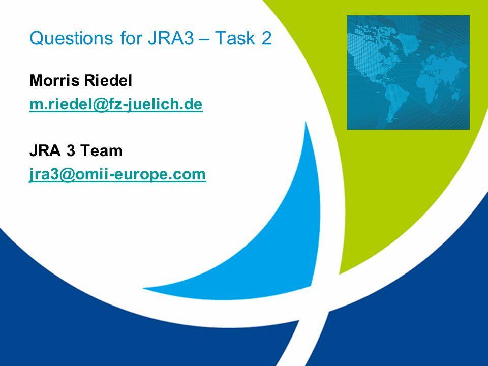 EU project: RIO31844-OMII-EUROPE Questions for JRA3 – Task 2 Morris Riedel m.riedel@fz-juelich.de JRA 3 Team jra3@omii-europe.com