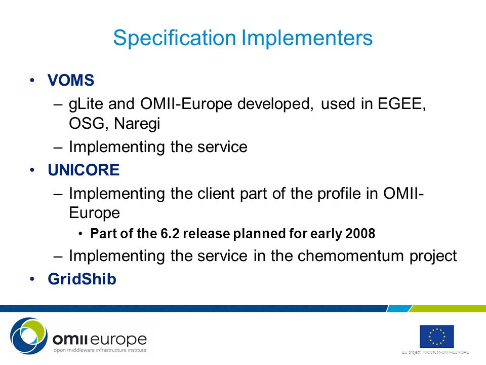 EU project: RIO31844-OMII-EUROPE Specification Implementers VOMS –gLite and OMII-Europe developed, used in EGEE, OSG, Naregi –Implementing the service