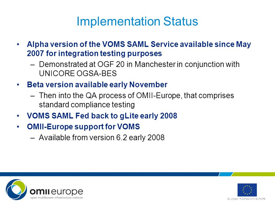 EU project: RIO31844-OMII-EUROPE Implementation Status Alpha version of the VOMS SAML Service available since May 2007 for integration testing purpose