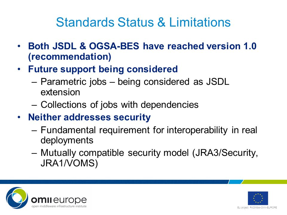 EU project: RIO31844-OMII-EUROPE Standards Status & Limitations Both JSDL & OGSA-BES have reached version 1.0 (recommendation) Future support being co