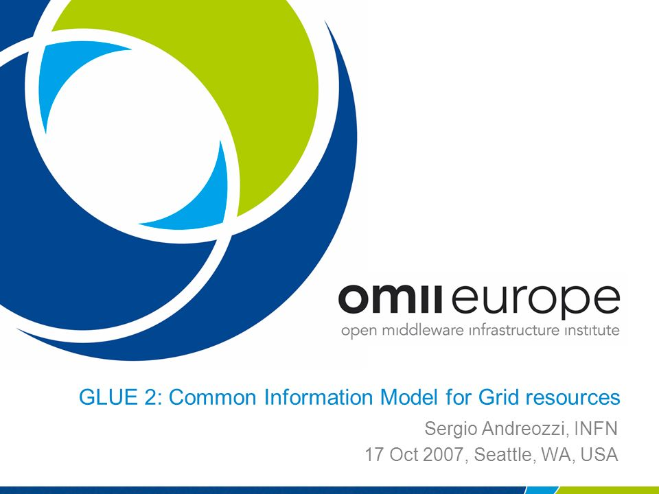 GLUE 2: Common Information Model for Grid resources Sergio Andreozzi, INFN 17 Oct 2007, Seattle, WA, USA