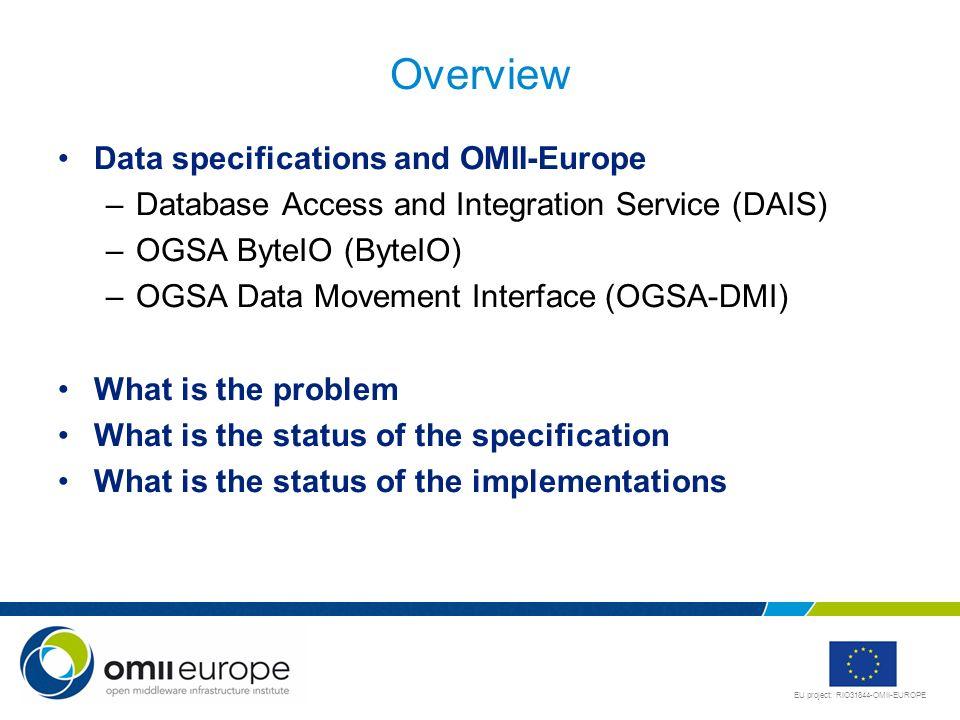 EU project: RIO31844-OMII-EUROPE Overview Data specifications and OMII-Europe –Database Access and Integration Service (DAIS) –OGSA ByteIO (ByteIO) –O