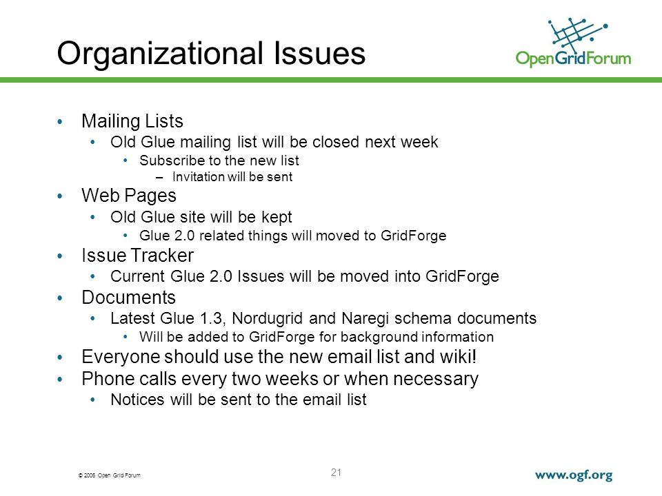 © 2006 Open Grid Forum 21 Organizational Issues Mailing Lists Old Glue mailing list will be closed next week Subscribe to the new list –Invitation wil