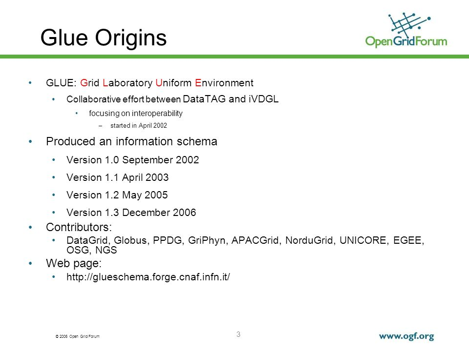 © 2006 Open Grid Forum 3 Glue Origins GLUE: Grid Laboratory Uniform Environment Collaborative effort between DataTAG and iVDGL focusing on interoperability –started in April 2002 Produced an information schema Version 1.0 September 2002 Version 1.1 April 2003 Version 1.2 May 2005 Version 1.3 December 2006 Contributors: DataGrid, Globus, PPDG, GriPhyn, APACGrid, NorduGrid, UNICORE, EGEE, OSG, NGS Web page: http://glueschema.forge.cnaf.infn.it/