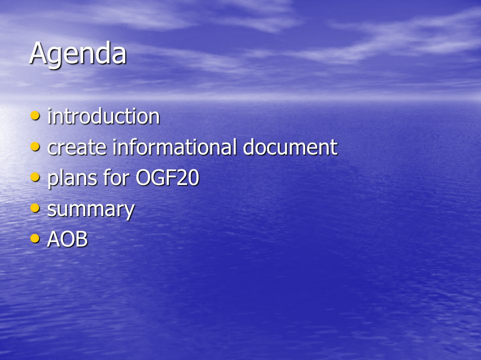 Agenda introduction introduction create informational document create informational document plans for OGF20 plans for OGF20 summary summary AOB AOB