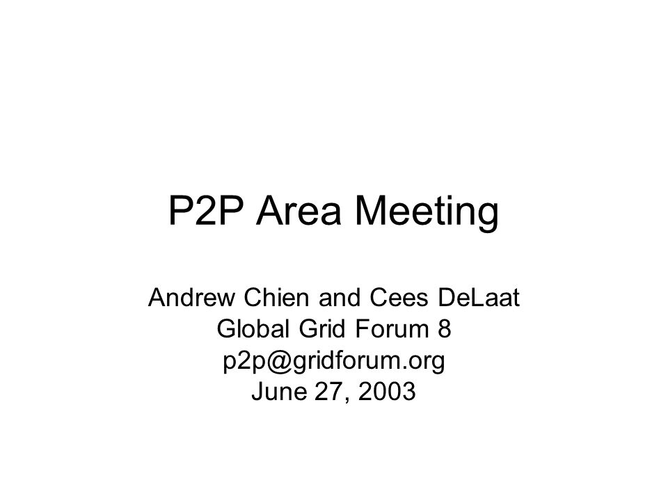 P2P Area Meeting Andrew Chien and Cees DeLaat Global Grid Forum 8 p2p@gridforum.org June 27, 2003