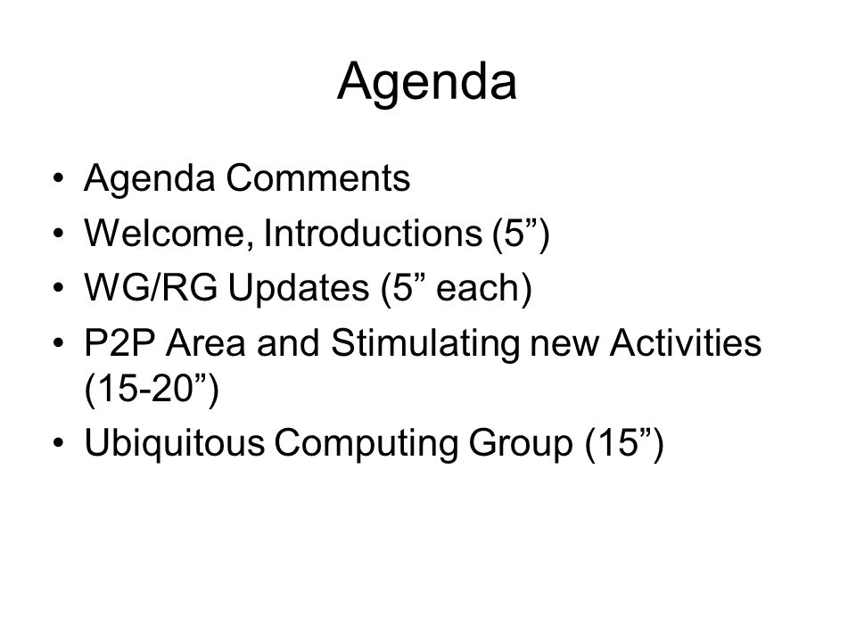 Agenda Agenda Comments Welcome, Introductions (5) WG/RG Updates (5 each) P2P Area and Stimulating new Activities (15-20) Ubiquitous Computing Group (15)