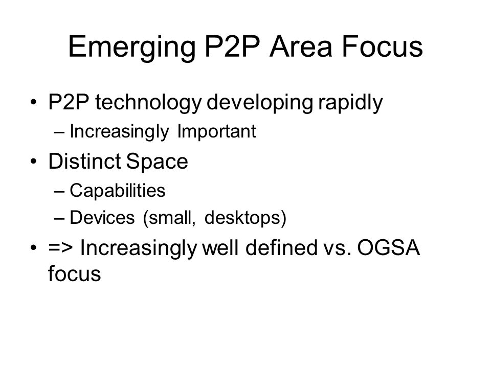 Emerging P2P Area Focus P2P technology developing rapidly –Increasingly Important Distinct Space –Capabilities –Devices (small, desktops) => Increasingly well defined vs.
