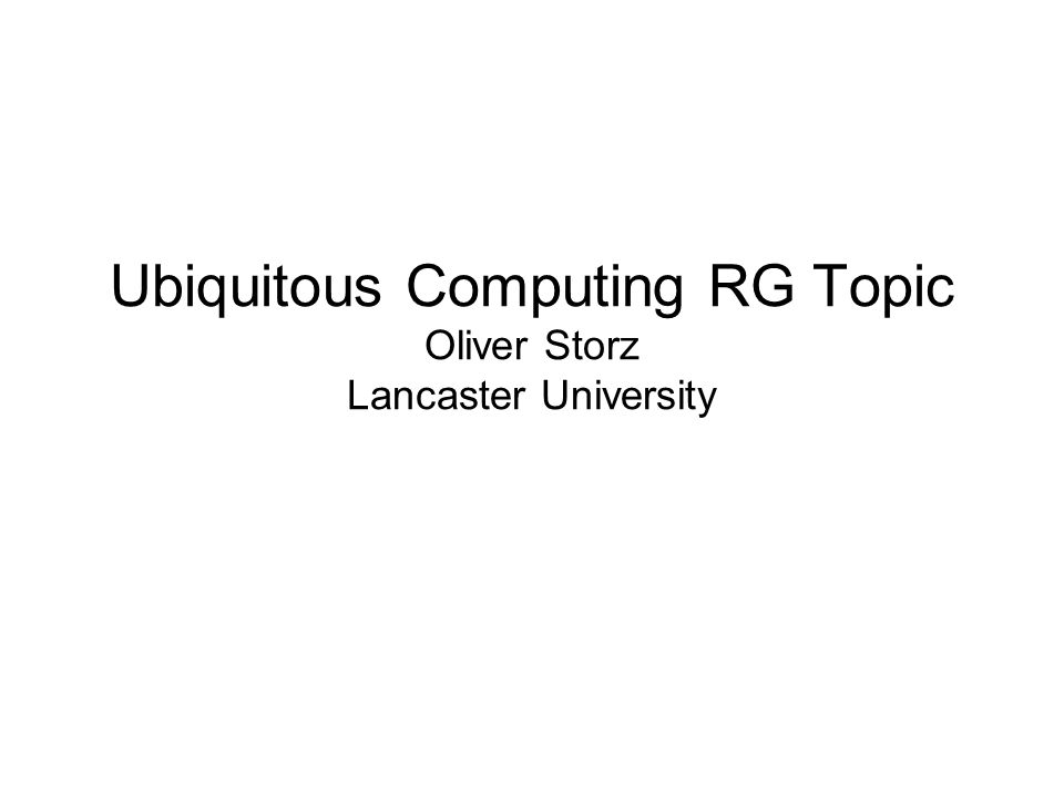 Ubiquitous Computing RG Topic Oliver Storz Lancaster University
