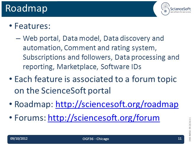 EMI INFSO-RI-261611 Features: – Web portal, Data model, Data discovery and automation, Comment and rating system, Subscriptions and followers, Data processing and reporting, Marketplace, Software IDs Each feature is associated to a forum topic on the ScienceSoft portal Roadmap: http://sciencesoft.org/roadmaphttp://sciencesoft.org/roadmap Forums: http://sciencesoft.org/forumhttp://sciencesoft.org/forum Roadmap 09/10/2012 OGF36 - Chicago 11