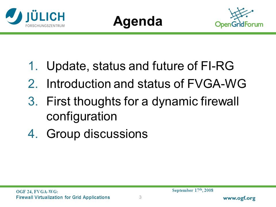 September 17 th, 2008 OGF 24, FVGA-WG: Firewall Virtualization for Grid Applications 3 Agenda 1.Update, status and future of FI-RG 2.Introduction and status of FVGA-WG 3.First thoughts for a dynamic firewall configuration 4.Group discussions