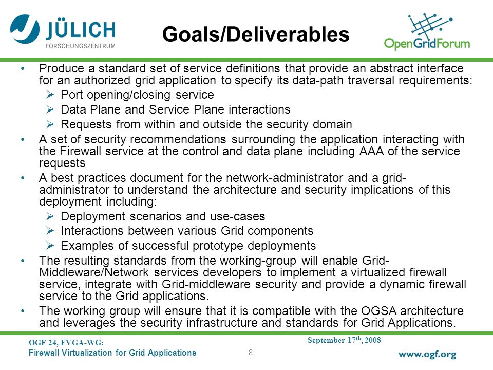 September 17 th, 2008 OGF 24, FVGA-WG: Firewall Virtualization for Grid Applications 8 Goals/Deliverables Produce a standard set of service definitions that provide an abstract interface for an authorized grid application to specify its data-path traversal requirements: Port opening/closing service Data Plane and Service Plane interactions Requests from within and outside the security domain A set of security recommendations surrounding the application interacting with the Firewall service at the control and data plane including AAA of the service requests A best practices document for the network-administrator and a grid- administrator to understand the architecture and security implications of this deployment including: Deployment scenarios and use-cases Interactions between various Grid components Examples of successful prototype deployments The resulting standards from the working-group will enable Grid- Middleware/Network services developers to implement a virtualized firewall service, integrate with Grid-middleware security and provide a dynamic firewall service to the Grid applications.