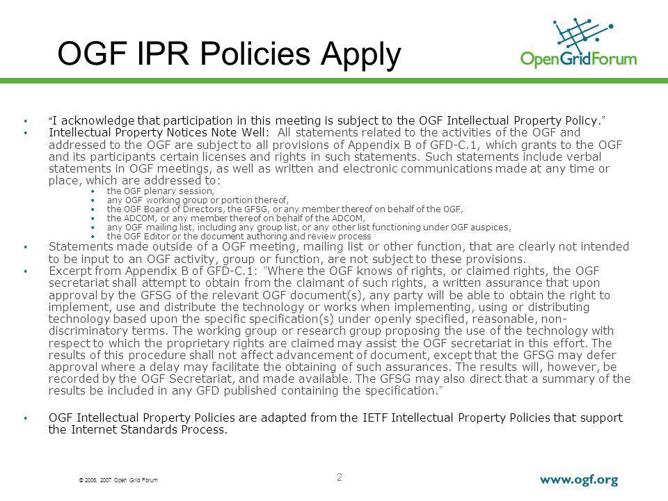 © 2006, 2007 Open Grid Forum 2 OGF IPR Policies Apply I acknowledge that participation in this meeting is subject to the OGF Intellectual Property Policy.