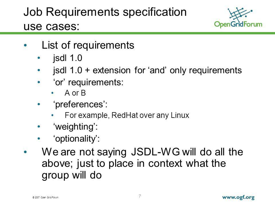 © 2007 Open Grid Forum 7 Job Requirements specification use cases: List of requirements jsdl 1.0 jsdl 1.0 + extension for and only requirements or requirements: A or B preferences: For example, RedHat over any Linux weighting: optionality: We are not saying JSDL-WG will do all the above; just to place in context what the group will do
