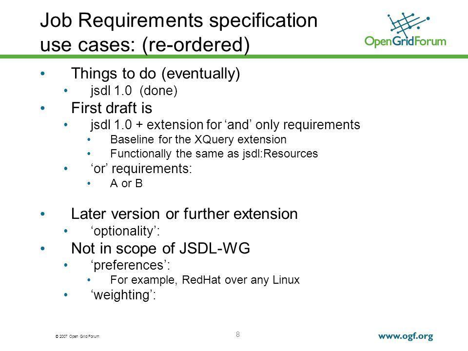 © 2007 Open Grid Forum 8 Job Requirements specification use cases: (re-ordered) Things to do (eventually) jsdl 1.0 (done) First draft is jsdl 1.0 + extension for and only requirements Baseline for the XQuery extension Functionally the same as jsdl:Resources or requirements: A or B Later version or further extension optionality: Not in scope of JSDL-WG preferences: For example, RedHat over any Linux weighting: