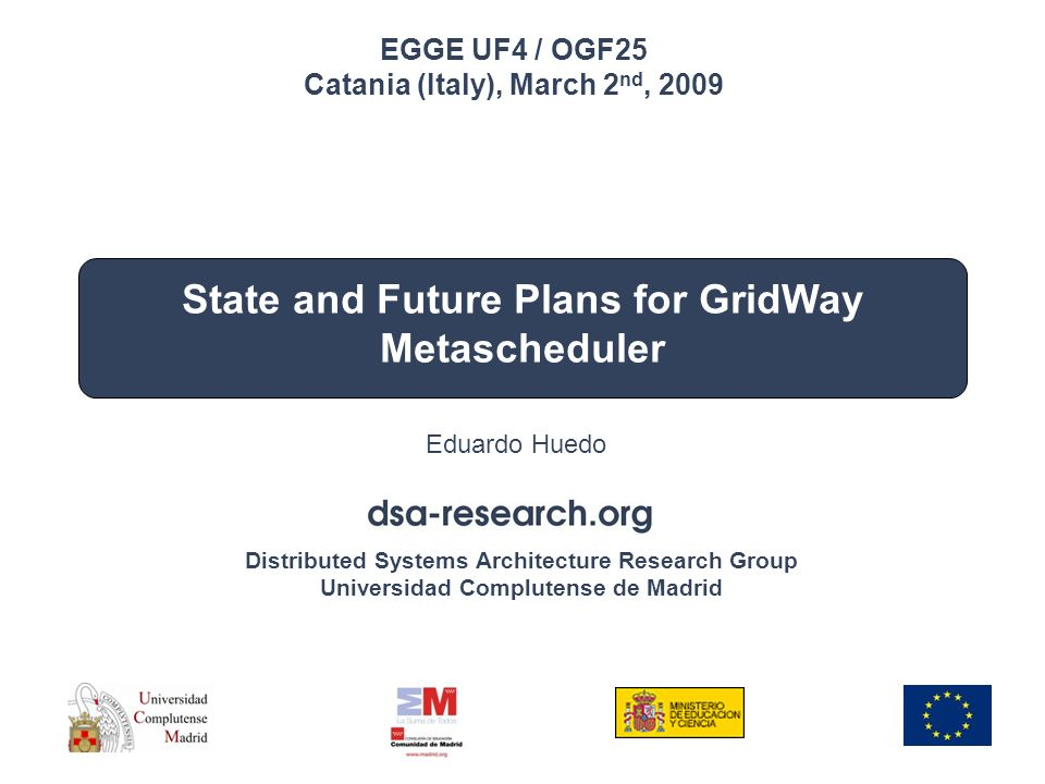 Distributed Systems Architecture Research Group Universidad Complutense de Madrid EGEE UF4/OGF25 Catania, Italy March 2 nd, 2009 State and Future Plans for GridWay Metascheduler Eduardo Huedo EGGE UF4 / OGF25 Catania (Italy), March 2 nd, 2009