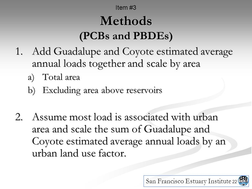 22 Methods (PCBs and PBDEs) 1.Add Guadalupe and Coyote estimated average annual loads together and scale by area a)Total area b)Excluding area above reservoirs 2.Assume most load is associated with urban area and scale the sum of Guadalupe and Coyote estimated average annual loads by an urban land use factor.