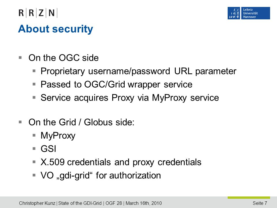 Seite 7 About security On the OGC side Proprietary username/password URL parameter Passed to OGC/Grid wrapper service Service acquires Proxy via MyProxy service On the Grid / Globus side: MyProxy GSI X.509 credentials and proxy credentials VO gdi-grid for authorization Christopher Kunz | State of the GDI-Grid | OGF 28 | March 16th, 2010