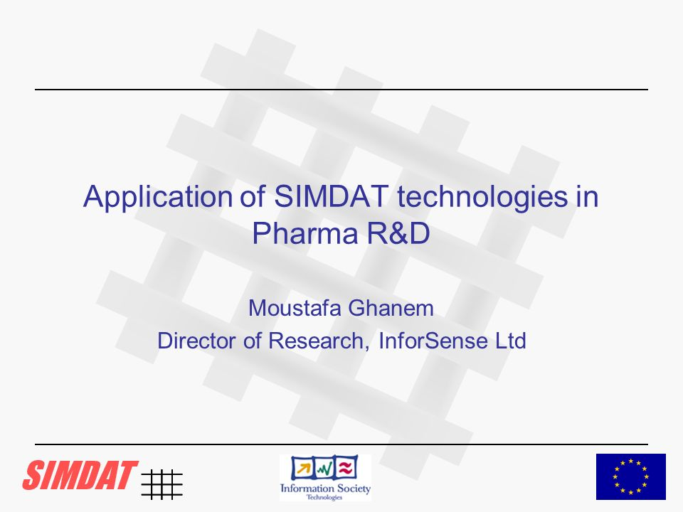 Application of SIMDAT technologies in Pharma R&D Moustafa Ghanem Director of Research, InforSense Ltd