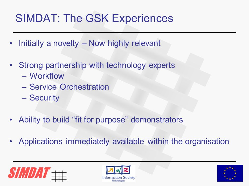 SIMDAT: The GSK Experiences Initially a novelty – Now highly relevant Strong partnership with technology experts –Workflow –Service Orchestration –Security Ability to build fit for purpose demonstrators Applications immediately available within the organisation