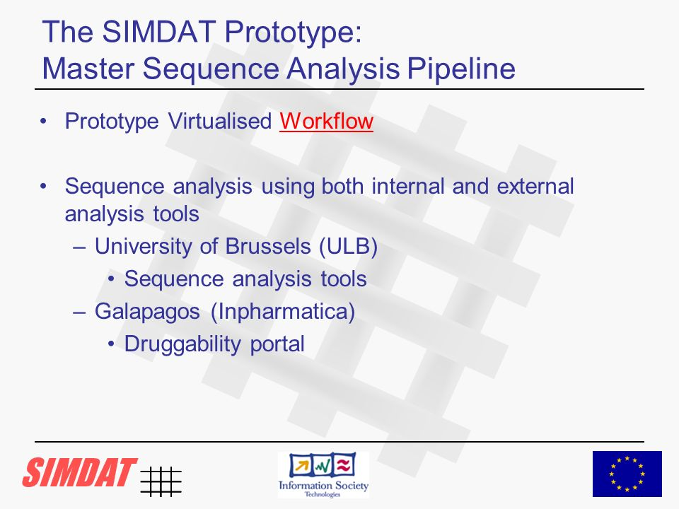 The SIMDAT Prototype: Master Sequence Analysis Pipeline Prototype Virtualised Workflow Sequence analysis using both internal and external analysis tools –University of Brussels (ULB) Sequence analysis tools –Galapagos (Inpharmatica) Druggability portal