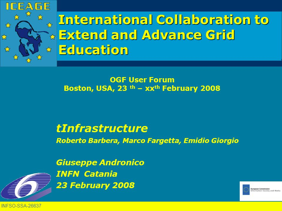INFSO-SSA International Collaboration to Extend and Advance Grid Education OGF User Forum Boston, USA, 23 th – xx th February 2008 tInfrastructure Roberto Barbera, Marco Fargetta, Emidio Giorgio Giuseppe Andronico INFN Catania 23 February 2008