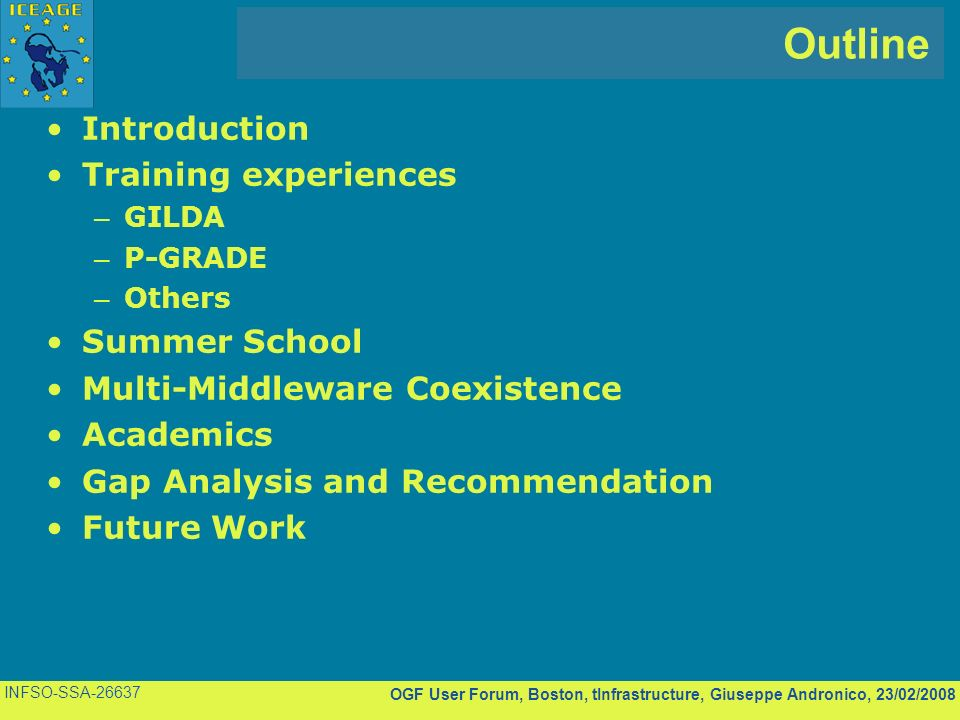 OGF User Forum, Boston, tInfrastructure, Giuseppe Andronico, 23/02/2008 INFSO-SSA Outline Introduction Training experiences – GILDA – P-GRADE – Others Summer School Multi-Middleware Coexistence Academics Gap Analysis and Recommendation Future Work