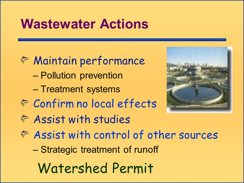 Wastewater Actions Maintain performance –Pollution prevention –Treatment systems Confirm no local effects Assist with studies Assist with control of o